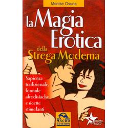 La Magia Erotica della Strega ModernaSapienza tradizionale, formule afrodisiache e ricette stimolanti