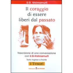 Il Coraggio di Essere Liberi dal PassatoTrascrizione di una conversazione con U.G. Krishnamurti