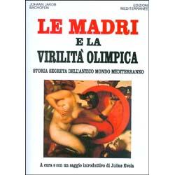 Le Madri e la Virilità OlimpicaStoria segreta dell'antico mondo mediterraneo. A cura di Julius Evola