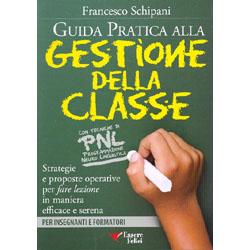 Guida Pratica alla Gestione della ClasseStrategie e proposte operative per fare lezione in maniera efficace e serena - Con tecniche di PNL - Per insegnanti e formatori