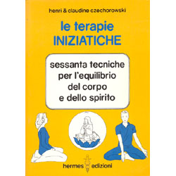 Le Terapie Iniziatiche 60 tecniche per l'equilibrio del corpo e dello spirito
