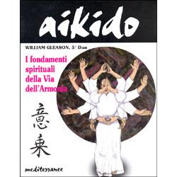 Aikido - i fondamenti spirituali della via dell'Armonia commento agli insegnamenti di Morihei Ueshiba