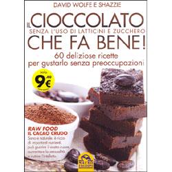 Il Cioccolato che Fa Bene! - Senza l'Uso di Latticini e Zucchero 60 deliziose ricette per gustarlo senza preoccupazioni - Raw Food, il Cacao Crudo