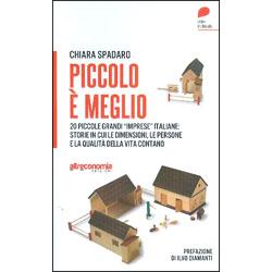 """Piccolo è Meglio20 storie italiane di grandi """"imprese"""" su piccola scala. Quando le dimensioni, le persone e la qualità della vita contano"""