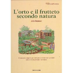 l'Orto e il Frutteto Secondo NaturaIl manuale completo per coltivare e conservare i prodotti della terra rispettando l'ambiente