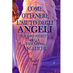 Come Ottenere L'Aiuto Degli AngeliIl libro segreto delle evocazioni angeliche