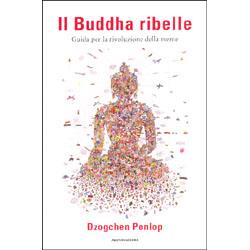 Il Buddha RibelleGuida per una rivoluzione della mente