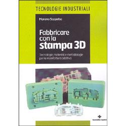 Fabbricare con la Stampa 3DTecnologie, materiali e metodologie per la manifattura additiva