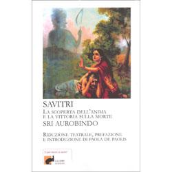 Savitri - La scoperta dell'anima e la vittoria sulla morteRiduzione teatrale, prefazione  e introduzione di Paola De Paolis