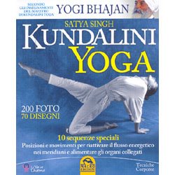 Kundalini Yoga 10 sequenze speciali - Posizioni e movimenti per riattivare il flusso energetico nei meridiani e alimentare gli organi collegati