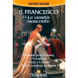 S. Francesco Le Verità NascosteL'amore per Chiara, i Templari, i Sufi, i Catari. Tutti i misteri di Assisi