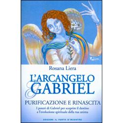 L'Arcangelo GabrielPurificazione e Rinascita - I poteri di Gabriel per scoprire il destino e l'evoluzione spirituale della tua anima