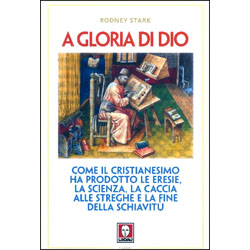 A Gloria di DioCome il cristianesimo ha prodotto le eresie, la scienza, la caccia alle streghe e la fine della schiavitù