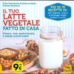 Il Tuo Latte Vegetale Fatto in CasaFresco, non pastorizzato e senza conservanti. Più di 70 ricette di latti vegetali, yogurt e formaggi vegan, frullati e succhi