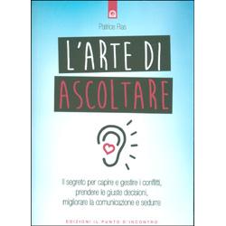 L'Arte di AscoltareIl segreto per capire e gestire i conflitti, prendere le giuste decisioni, migliorare la comunicazione e sedurre