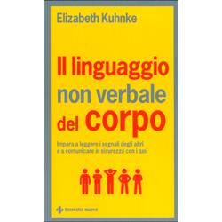 Il Linguaggio non Verbale del Corpo Impara a leggere i segnali degli altri e a comunicare in sicurezza con i tuoi