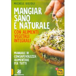 Mangiar Sano e Naturale con Alimenti Vegetali IntegraliManuale di consapevolezza alimentare per tutti