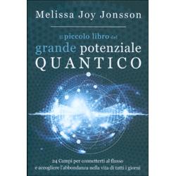 Il Piccolo Libro del Grande Potenziale Quantico24 Campi per far affluire Realizzazione, Abbondanza e Gioia nella vita di tutti i giorni