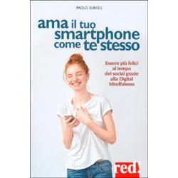 Ama il Tuo Smarthphone come Te StessoEssere più felici al tempo dei social grazie alla digital mindfulness