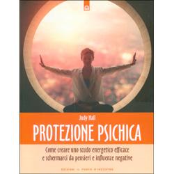 Protezione PsichicaCome creare uno scudo energetico efficace e schermarci da pensieri e influenze negative