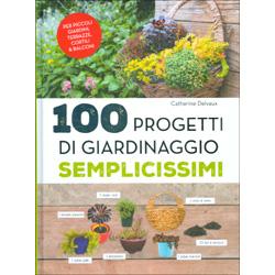 100 Progetti di Giardinaggio SemplicissimiPer piccoli giardini, terrazze, cortili e balconi