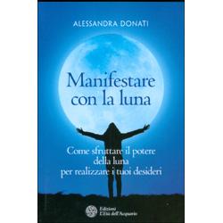 Manifestare con la LunaCome sfruttare il potere della luna per realizzare i tuoi desideri