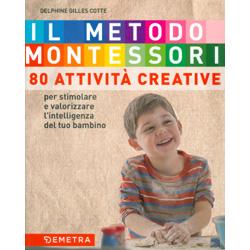 Il Metodo Montessori  - 80 Attività CreativePer stimolare e valorizzare l'intelligenza del tuo bambino