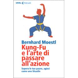 Kung-Fu e l'Arte di Passare all'AzioneSupera le tue paure, agisci come uno Shaolin