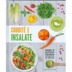 Crudité e Insalate. Cucina vegetariana. Sane e gustose ricette in sintonia con la natura