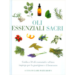 Oli Essenziali SacriGuida a 50 oli essenziali e al loro impiego per la guarigione e il benessere