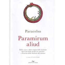 Paramirum AliudDelle cause e delle origini delle malattie derivanti dalle prime tre sostanze e Trattato delle malattie del tartaro. A cura di Carlo Conti