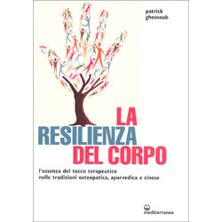La Resilienza del CorpoL'essenza del tocco terapeutico nelle tradizioni osteopatica, ayurvedica e cinese