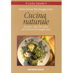 Cucina Naturale 200 44 menu, oltre 200 ricette per il piacere di mangiare sano