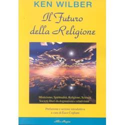 Il Futuro della Religione - (R)Misticismo spiritualità religione scienza e società nella nuova era