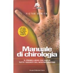 Manuale di Chirologia (R)I segreti del nostro destino attraverso la lettura della mano